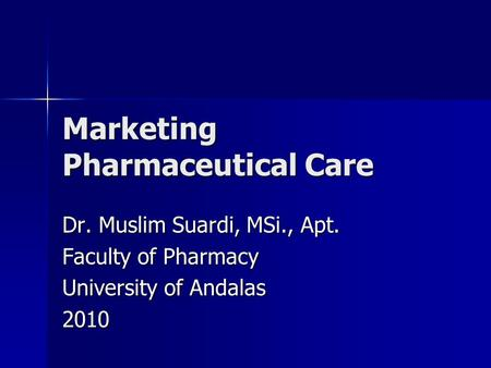 Marketing Pharmaceutical Care Dr. Muslim Suardi, MSi., Apt. Faculty of Pharmacy University of Andalas 2010.
