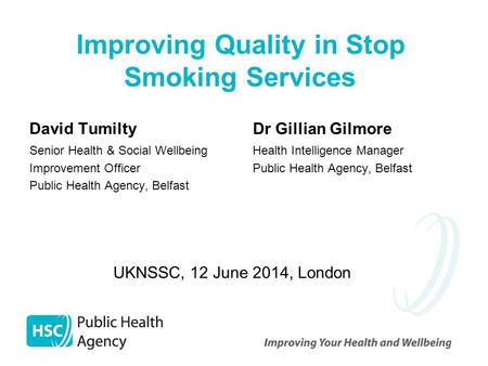Improving Quality in Stop Smoking Services David Tumilty Senior Health & Social Wellbeing Improvement Officer Public Health Agency, Belfast Dr Gillian.