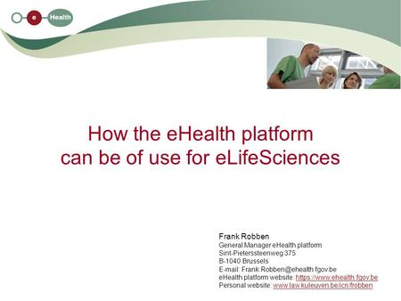 How the eHealth platform can be of use for eLifeSciences Frank Robben General Manager eHealth platform Sint-Pieterssteenweg 375 B-1040 Brussels E-mail: