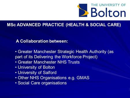 MSc ADVANCED PRACTICE (HEALTH & SOCIAL CARE) A Collaboration between: Greater Manchester Strategic Health Authority (as part of its Delivering the Workforce.