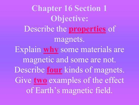 Chapter 16 Section 1 Objective: Describe the properties of magnets. Explain why some materials are magnetic and some are not. Describe four kinds of magnets.