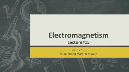 Electromagnetism Lecture#15 Instructor: Muhammad Mateen Yaqoob.