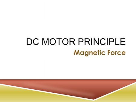DC MOTOR PRINCIPLE Magnetic Force. M OTOR P RINCIPLE  When a straight wire carrying a current is placed in an external magnetic field, the interaction.