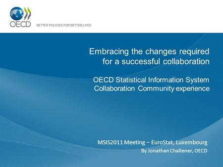 Embracing the changes required for a successful collaboration OECD Statistical Information System Collaboration Community experience MSIS2011 Meeting –
