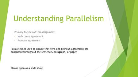 Understanding Parallelism Primary focuses of this assignment: Verb tense agreement Pronoun agreement Please open as a slide show. Parallelism is used.
