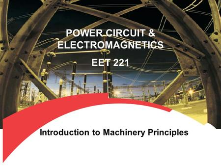 POWER CIRCUIT & ELECTROMAGNETICS EET 221 Introduction to Machinery Principles.