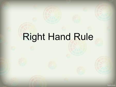 Right Hand Rule. - The relationship between the flow of electrons and the direction of.magnetic field.