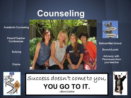 Counseling Success doesn't come to you, YOU GO TO IT. - Marva Collins Academic Counseling Parent/Teacher Conferences Bullying Before/After School Brunch/Lunch.