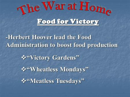 "Food for Victory -Herbert Hoover lead the Food Administration to boost food production  ""Victory Gardens""  ""Wheatless Mondays""  ""Meatless Tuesdays"""