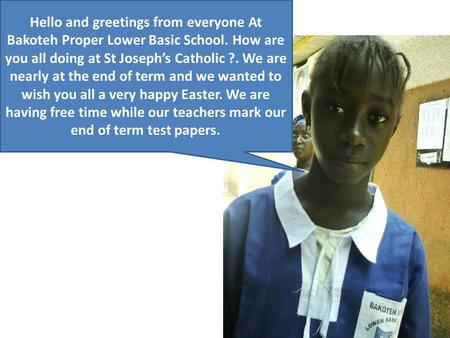Hello and greetings from everyone At Bakoteh Proper Lower Basic School. How are you all doing at St Joseph's Catholic ?. We are nearly at the end of term.