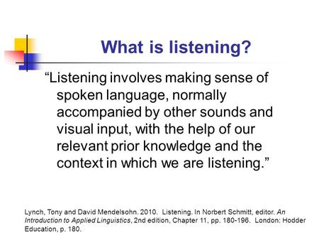 "What is listening? ""Listening involves making sense of spoken language, normally accompanied by other sounds and visual input, with the help of our relevant."