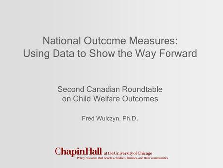 National Outcome Measures: Using Data to Show the Way Forward Second Canadian Roundtable on Child Welfare Outcomes Fred Wulczyn, Ph.D.