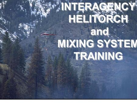INTERAGENCY HELITORCH and MIXING SYSTEM TRAINING.