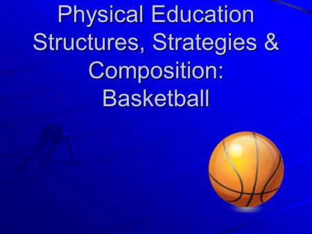 Physical Education Structures, Strategies & Composition: Basketball.