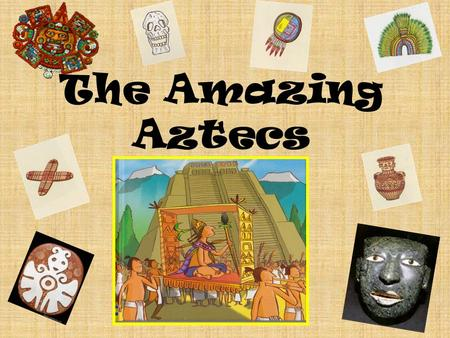 The Amazing Aztecs. Write something you already know about the Aztec Empire! Write something you would like to find out about the Aztec Empire.