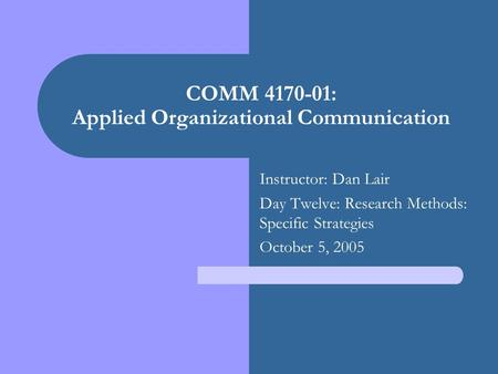 COMM 4170-01: Applied Organizational Communication Instructor: Dan Lair Day Twelve: Research Methods: Specific Strategies October 5, 2005.