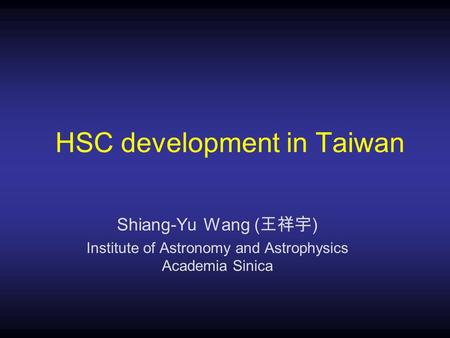 HSC development in Taiwan Shiang-Yu Wang ( 王祥宇 ) Institute of Astronomy and Astrophysics Academia Sinica.