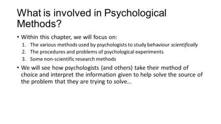 What is involved in Psychological Methods? Within this chapter, we will focus on: 1.The various methods used by psychologists to study behaviour scientifically.