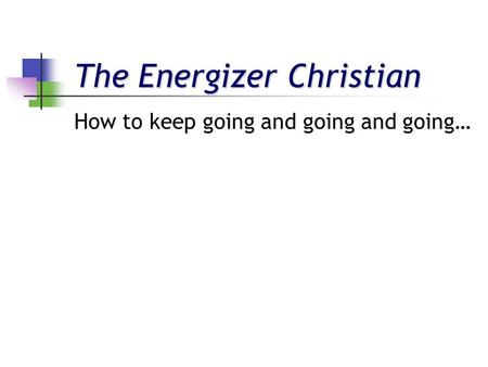 The Energizer Christian How to keep going and going and going…