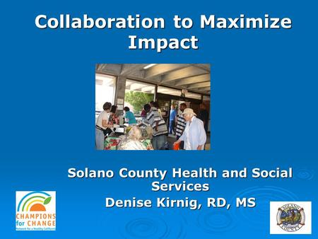 Solano County Health and Social Services Denise Kirnig, RD, MS Collaboration to Maximize Impact.