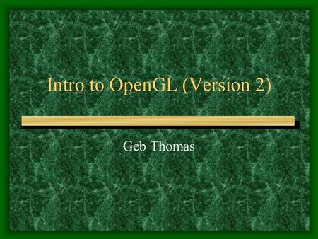 Intro to OpenGL (Version 2) Geb Thomas. Setting Up GLUT You will need GLUT for opening windows We can use the version made by Nate Robins: –http://www.xmission.com/~nate/glut.htmlhttp://www.xmission.com/~nate/glut.html.