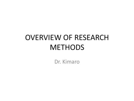 OVERVIEW OF RESEARCH METHODS Dr. Kimaro. INTRODUCTION Why Research; Increase body of knowledge Explain social phenomena Test theoretical hypothesis Explain.