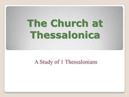 The Church at Thessalonica A Study of 1 Thessalonians.
