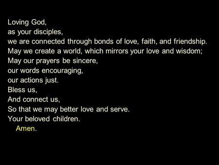 Loving God, as your disciples, we are connected through bonds of love, faith, and friendship. May we create a world, which mirrors your love and wisdom;