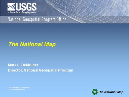 U.S. Department of the Interior U.S. Geological Survey The National Map Mark L. DeMulder Director, National Geospatial Program.