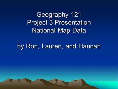 Geography 121 Project 3 Presentation National Map Data by Ron, Lauren, and Hannah.