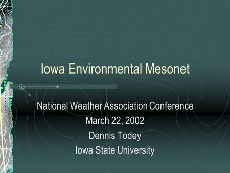 Iowa Environmental Mesonet National Weather Association Conference March 22, 2002 Dennis Todey Iowa State University.