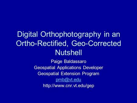 Digital Orthophotography in an Ortho-Rectified, Geo-Corrected Nutshell Paige Baldassaro Geospatial Applications Developer Geospatial Extension Program.