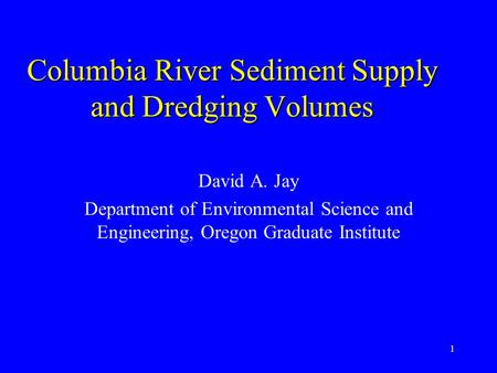 1 Columbia River Sediment Supply and Dredging Volumes David A. Jay Department of Environmental Science and Engineering, Oregon Graduate Institute.