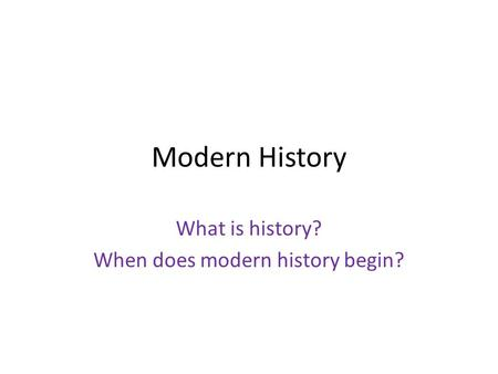 Modern History What is history? When does modern history begin?