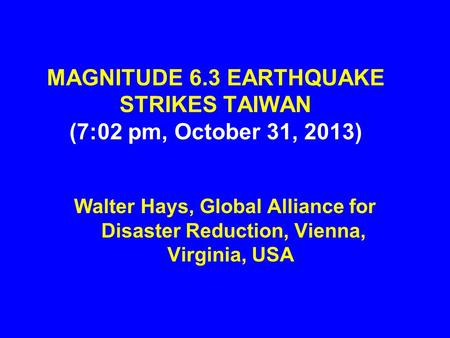 MAGNITUDE 6.3 EARTHQUAKE STRIKES TAIWAN (7:02 pm, October 31, 2013) Walter Hays, Global Alliance for Disaster Reduction, Vienna, Virginia, USA.
