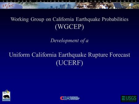 Working Group on California Earthquake Probabilities (WGCEP) Development of a Uniform California Earthquake Rupture Forecast (UCERF)
