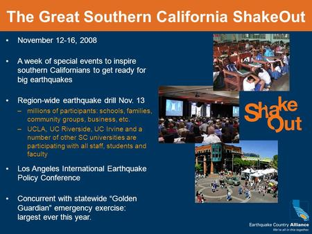 The Great Southern California ShakeOut November 12-16, 2008 A week of special events to inspire southern Californians to get ready for big earthquakes.
