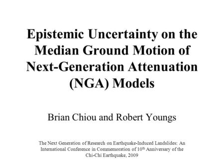 Epistemic Uncertainty on the Median Ground Motion of Next-Generation Attenuation (NGA) Models Brian Chiou and Robert Youngs The Next Generation of Research.