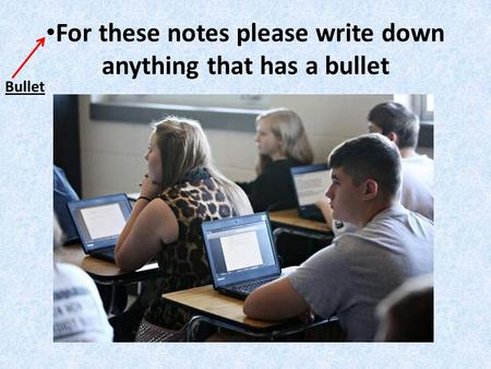 For these notes please write down anything that has a bullet Bullet.