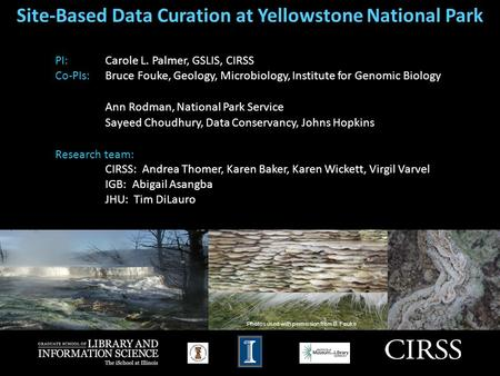 Site-Based Data Curation at Yellowstone National Park PI: Carole L. Palmer, GSLIS, CIRSS Co-PIs: Bruce Fouke, Geology, Microbiology, Institute for Genomic.