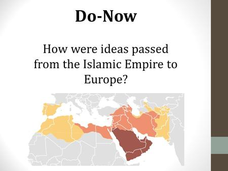 Do-Now How were ideas passed from the Islamic Empire to Europe?
