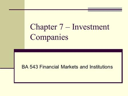 Chapter 7 – Investment Companies BA 543 Financial Markets and Institutions.