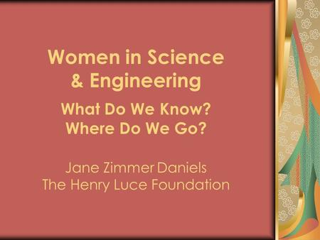 Women in Science & Engineering What Do We Know. Where Do We Go