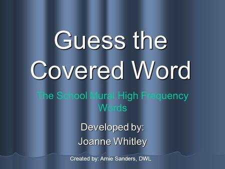Guess the Covered Word Developed by: Joanne Whitley The School Mural High Frequency Words Created by: Amie Sanders, DWL.