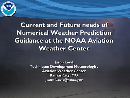 1 Current and Future needs of Numerical Weather Prediction Guidance at the NOAA Aviation Weather Center Jason Levit Techniques Development Meteorologist.