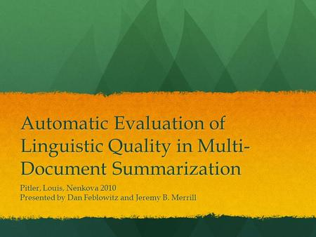 Automatic Evaluation of Linguistic Quality in Multi- Document Summarization Pitler, Louis, Nenkova 2010 Presented by Dan Feblowitz and Jeremy B. Merrill.