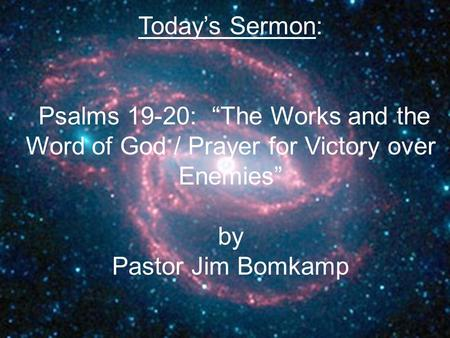 "Today's Sermon: Psalms 19-20: ""The Works and the Word of God / Prayer for Victory over Enemies"" by Pastor Jim Bomkamp."