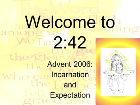 Welcome to 2:42 Advent 2006: Incarnation and Expectation.