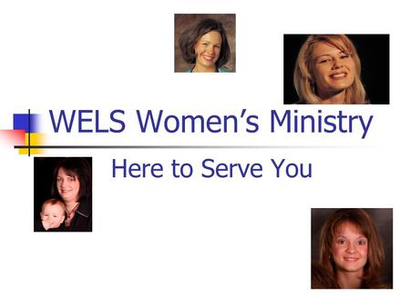 WELS Women's Ministry Here to Serve You. A Bit of History: June, 2002 – Brainstorming Retreat 10 women, 6 pastors Objectives: Reaffirm Biblical principles.