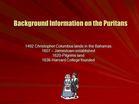 Background Information on the Puritans 1492 Christopher Columbus lands in the Bahamas 1607 – Jamestown established 1620-Pilgrims land 1636-Harvard College.